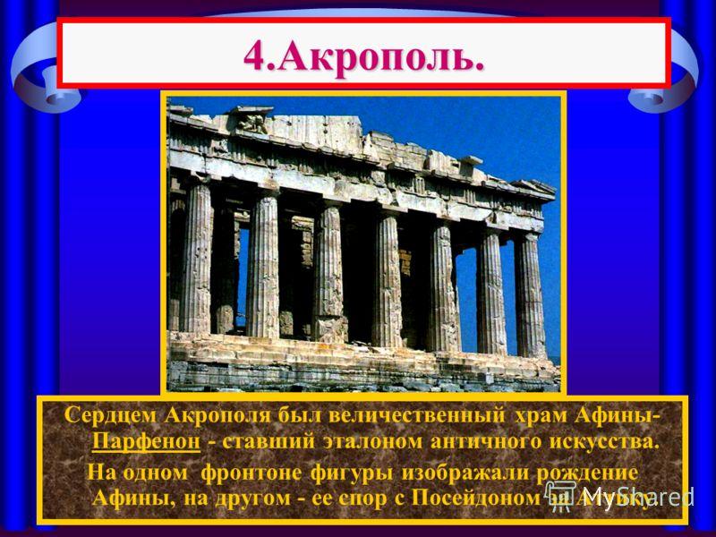4.Акрополь. Сердцем Акрополя был величественный храм Афины- Парфенон - ставший эталоном античного искусства. На одном фронтоне фигуры изображали рождение Афины, на другом - ее спор с Посейдоном за Аттику.