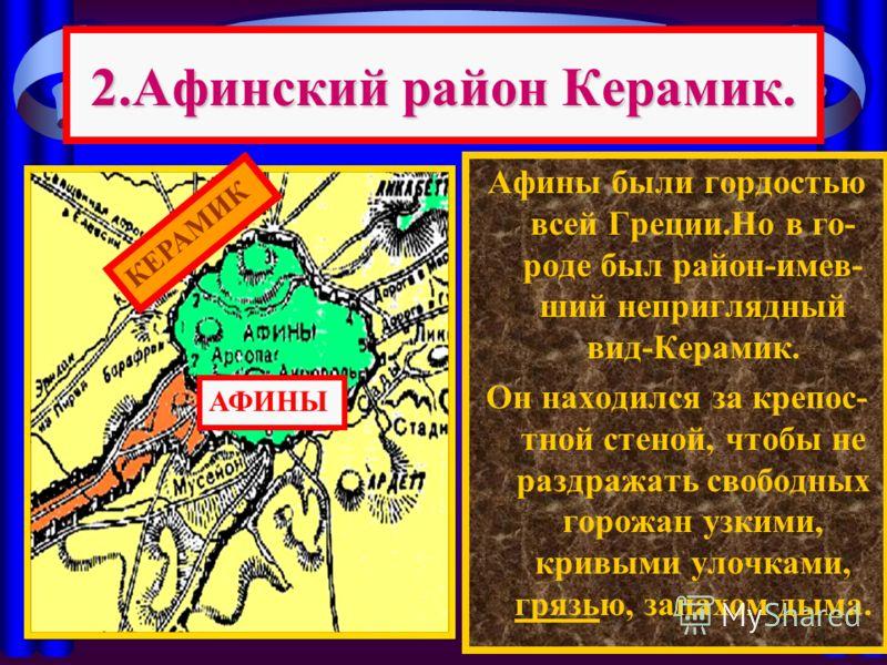 2.Афинский район Керамик. Афины были гордостью всей Греции.Но в го- роде был район-имев- ший неприглядный вид-Керамик. Он находился за крепос- тной стеной, чтобы не раздражать свободных горожан узкими, кривыми улочками, грязью, запахом дыма. АФИНЫ КЕ