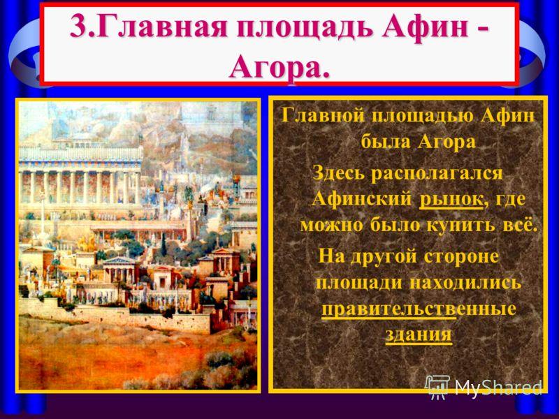 3.Главная площадь Афин - Агора. Главной площадью Афин была Агора Здесь располагался Афинский рынок, где можно было купить всё. На другой стороне площади находились правительственные здания