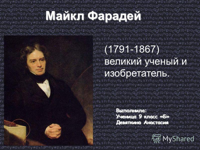 (1791-1867) великий ученый и изобретатель. Выполнила: Ученица 9 класс «Б» Девяткина Анастасия Майкл Фарадей