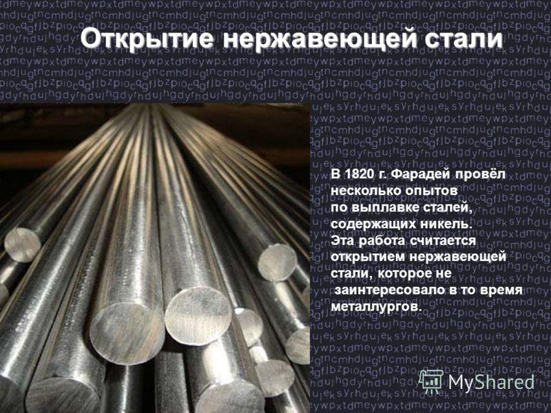 Открытие нержавеющей стали Открытие нержавеющей стали В 1820 г. Фарадей провёл несколько опытов по выплавке сталей, содержащих никель. Эта работа считается открытием нержавеющей стали, которое не заинтересовало в то время металлургов.