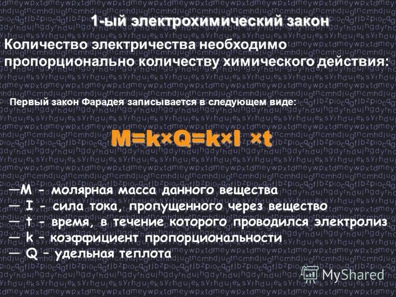 1-ый электрохимический закон Количество электричества необходимо пропорционально количеству химического действия: M=k×Q=k×I ×t Первый закон Фарадея записывается в следующем виде: M - молярная масса данного вещества I - сила тока, пропущенного через в