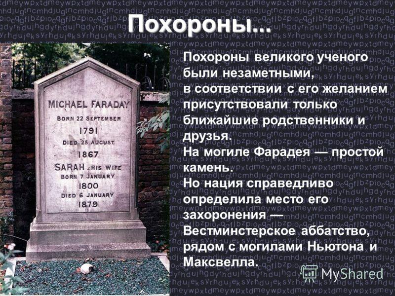 Похороны великого ученого были незаметными, в соответствии с его желанием присутствовали только ближайшие родственники и друзья. На могиле Фарадея простой камень. Но нация справедливо определила место его захоронения Вестминстерское аббатство, рядом