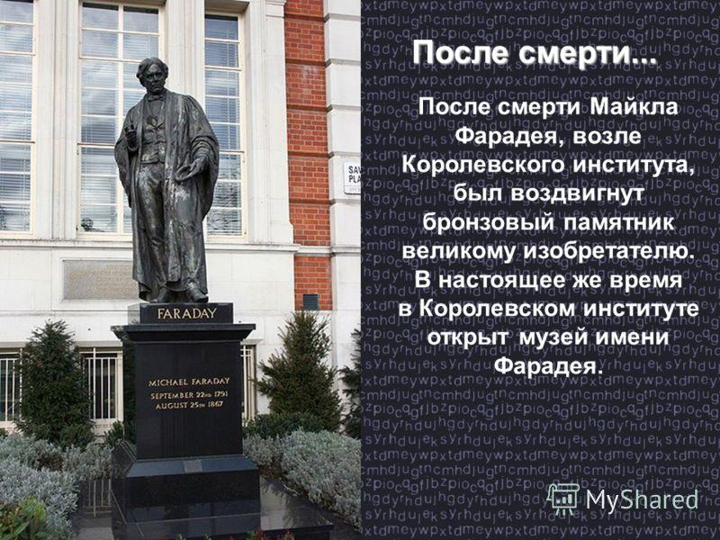 После смерти... После смерти Майкла Фарадея, возле Королевского института, был воздвигнут бронзовый памятник великому изобретателю. В настоящее же время в Королевском институте открыт музей имени Фарадея.