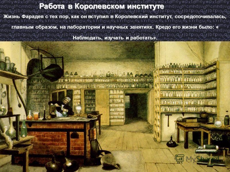 Работа в Королевском институте Жизнь Фарадея с тех пор, как он вступил в Королевский институт, сосредоточивалась, главным образом, на лаборатории и научных занятиях. Кредо его жизни было: « Наблюдать, изучать и работать».