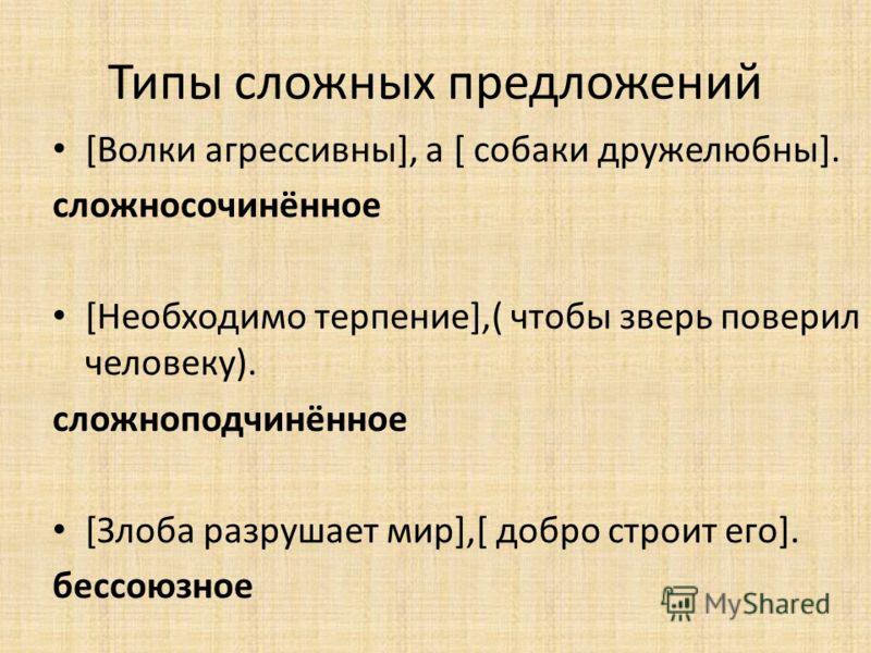 Типы сложных предложений [Волки агрессивны], а [ собаки дружелюбны]. сложносочинённое [Необходимо терпение],( чтобы зверь поверил человеку). сложноподчинённое [Злоба разрушает мир],[ добро строит его]. бессоюзное