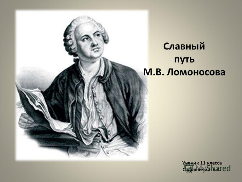Ученик 11 класса Садовничий Е.А. Славный путь М.В. Ломоносова