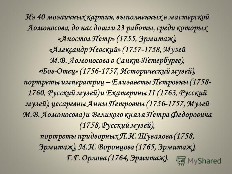 Из 40 мозаичных картин, выполненных в мастерской Ломоносова, до нас дошли 23 работы, среди которых «Апостол Петр» (1755, Эрмитаж), «Александр Невский» (1757-1758, Музей М.В. Ломоносова в Санкт-Петербурге), «Бог-Отец» (1756-1757, Исторический музей),