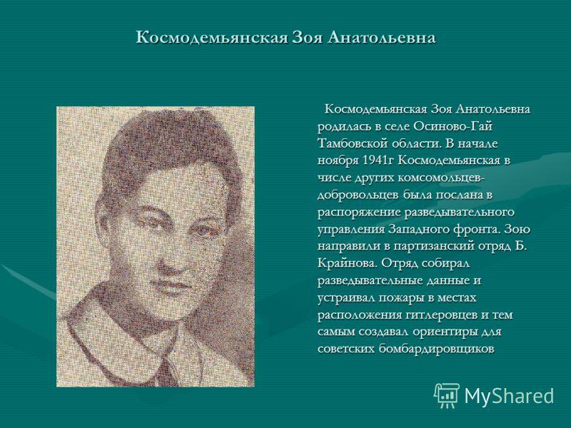 Космодемьянская Зоя Анатольевна родилась в селе Осиново-Гай Тамбовской области. В начале ноября 1941г Космодемьянская в числе других комсомольцев- добровольцев была послана в распоряжение разведывательного управления Западного фронта. Зою направили в