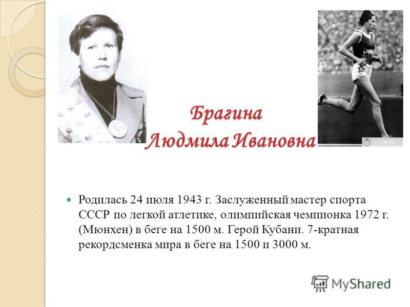 Брагина Людмила Ивановна Родилась 24 июля 1943 г. Заслуженный мастер спорта СССР по легкой атлетике, олимпийская чемпионка 1972 г. (Мюнхен) в беге на 1500 м. Герой Кубани. 7-кратная рекордсменка мира в беге на 1500 и 3000 м.