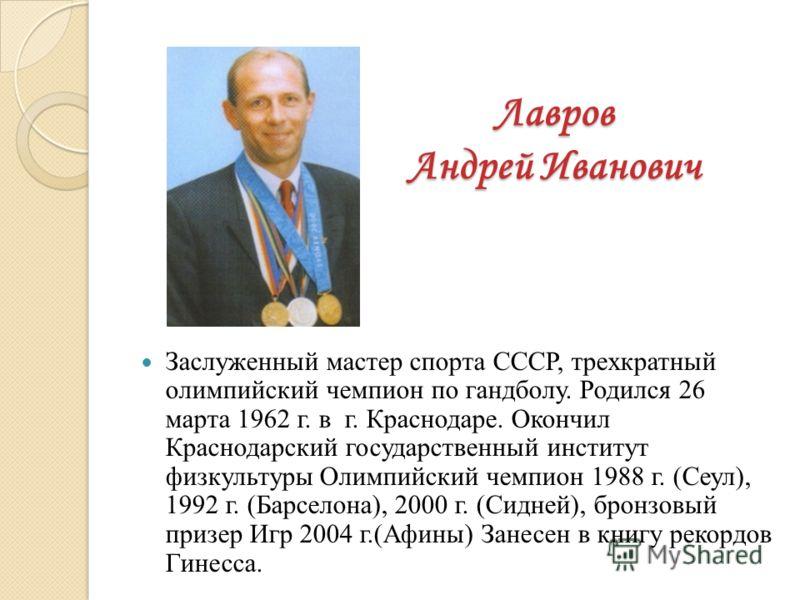 Лавров Андрей Иванович Заслуженный мастер спорта СССР, трехкратный олимпийский чемпион по гандболу. Родился 26 марта 1962 г. в г. Краснодаре. Окончил Краснодарский государственный институт физкультуры Олимпийский чемпион 1988 г. (Сеул), 1992 г. (Барс