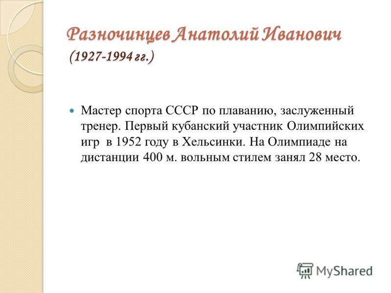 Разночинцев Анатолий Иванович (1927-1994 гг.) Мастер спорта СССР по плаванию, заслуженный тренер. Первый кубанский участник Олимпийских игр в 1952 году в Хельсинки. На Олимпиаде на дистанции 400 м. вольным стилем занял 28 место.