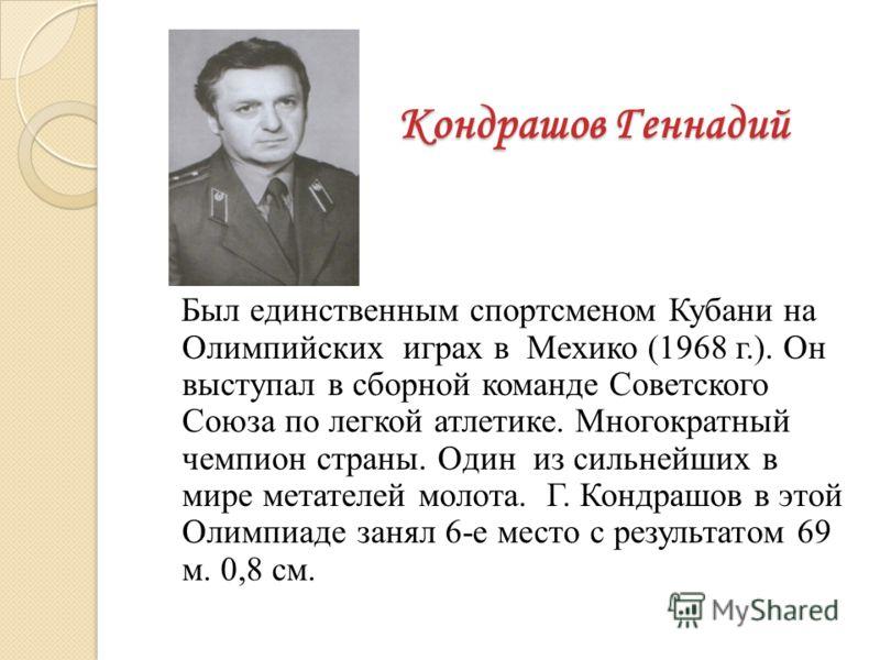 Кондрашов Геннадий Был единственным спортсменом Кубани на Олимпийских играх в Мехико (1968 г.). Он выступал в сборной команде Советского Союза по легкой атлетике. Многократный чемпион страны. Один из сильнейших в мире метателей молота. Г. Кондрашов в