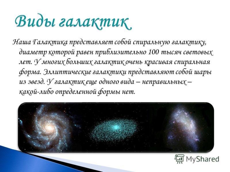 Наша Галактика представляет собой спиральную галактику, диаметр которой равен приблизительно 100 тысяч световых лет. У многих больших галактик очень красивая спиральная форма. Эллиптические галактики представляют собой шары из звезд. У галактик еще о