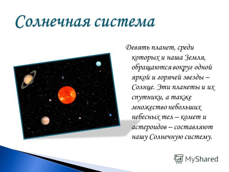 Девять планет, среди которых и наша Земля, обращаются вокруг одной яркой и горячей звезды – Солнце. Эти планеты и их спутники, а также множество небольших небесных тел – комет и астероидов – составляют нашу Солнечную систему.