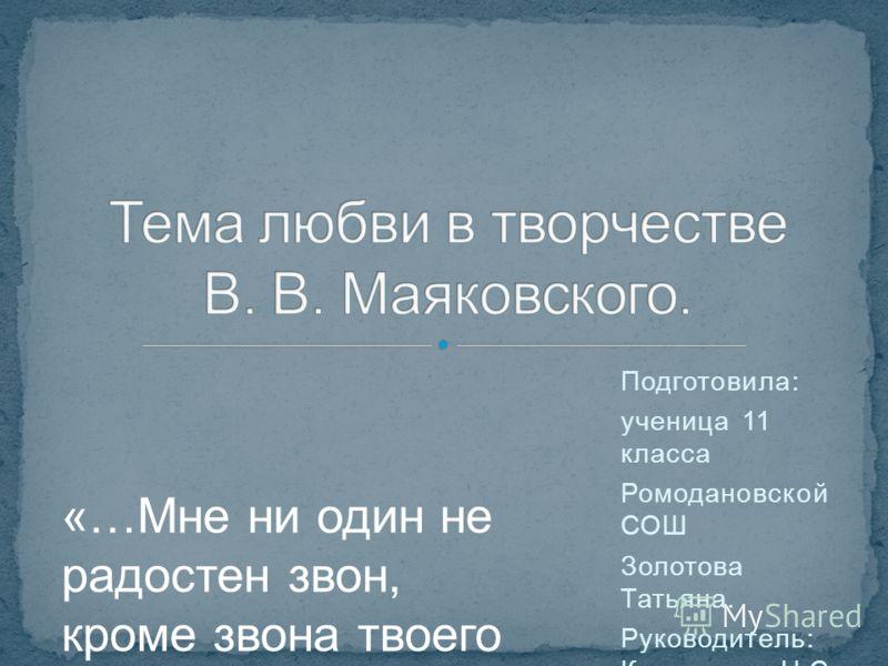 Подготовила: ученица 11 класса Ромодановской СОШ Золотова Татьяна. Руководитель: Кудряшова Н.С. «…Мне ни один не радостен звон, кроме звона твоего любимого имени..»