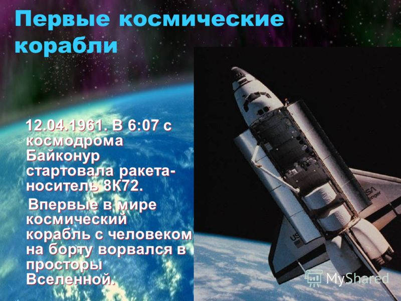 Первые космические корабли 12.04.1961. В 6:07 с космодрома Байконур стартовала ракета- носитель 8К72. Впервые в мире космический корабль с человеком на борту ворвался в просторы Вселенной. Впервые в мире космический корабль с человеком на борту ворва