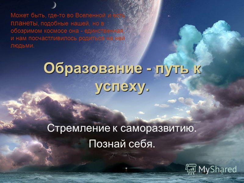 Может быть, где-то во Вселенной и есть планеты, подобные нашей, но в обозримом космосе она - единственная, и нам посчастливилось родиться на ней людьми. Образование - путь к успеху. Стремление к саморазвитию. Познай себя.