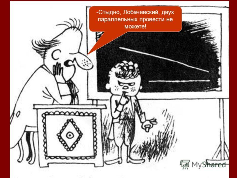 -Стыдно, Лобачевский, двух параллельных провести не можете!