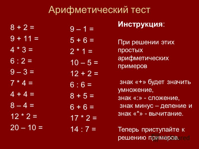 Арифметический тест 8 + 2 = 9 + 11 = 4 * 3 = 6 : 2 = 9 – 3 = 7 * 4 = 4 + 4 = 8 – 4 = 12 * 2 = 20 – 10 = 9 – 1 = 5 + 6 = 2 * 1 = 10 – 5 = 12 + 2 = 6 : 6 = 8 + 5 = 6 + 6 = 17 * 2 = 14 : 7 = Инструкция: При решении этих простых арифметических примеров з
