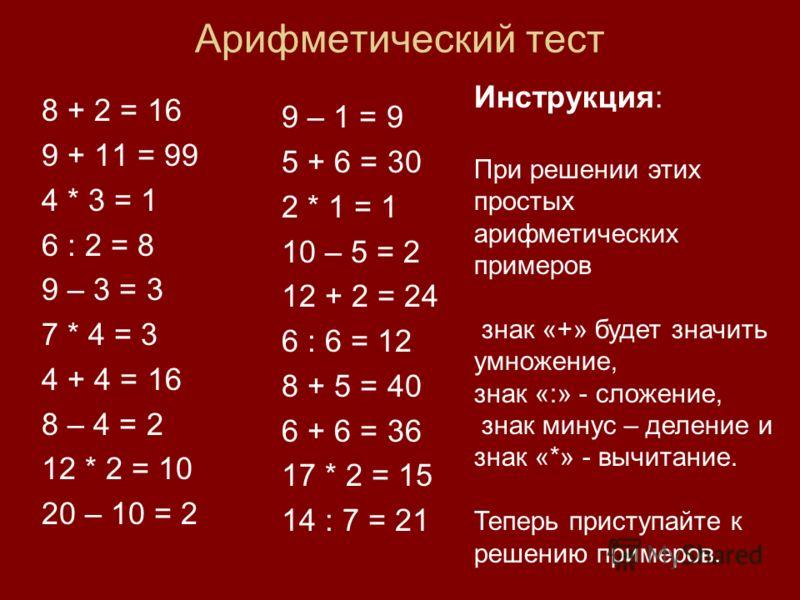 Арифметический тест 8 + 2 = 16 9 + 11 = 99 4 * 3 = 1 6 : 2 = 8 9 – 3 = 3 7 * 4 = 3 4 + 4 = 16 8 – 4 = 2 12 * 2 = 10 20 – 10 = 2 9 – 1 = 9 5 + 6 = 30 2 * 1 = 1 10 – 5 = 2 12 + 2 = 24 6 : 6 = 12 8 + 5 = 40 6 + 6 = 36 17 * 2 = 15 14 : 7 = 21 Инструкция: