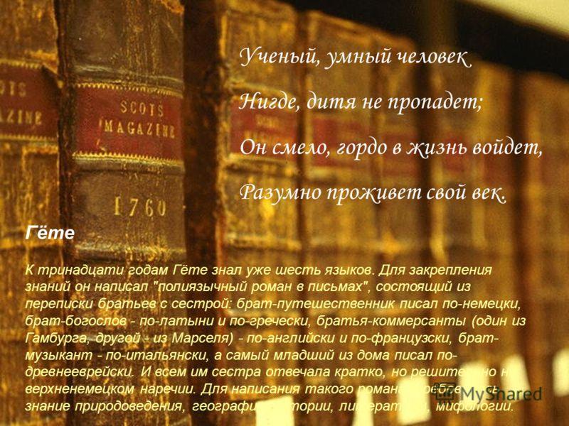 Ученый, умный человек Нигде, дитя не пропадет; Он смело, гордо в жизнь войдет, Разумно проживет свой век. Гёте К тринадцати годам Гёте знал уже шесть языков. Для закрепления знаний он написал
