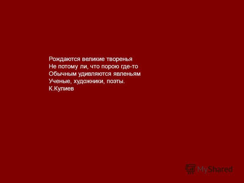 Рождаются великие творенья Не потому ли, что порою где-то Обычным удивляются явленьям Ученые, художники, поэты. К.Кулиев