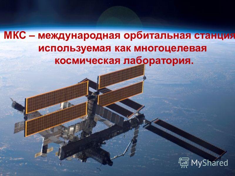 МКС – международная орбитальная станция, используемая как многоцелевая космическая лаборатория.