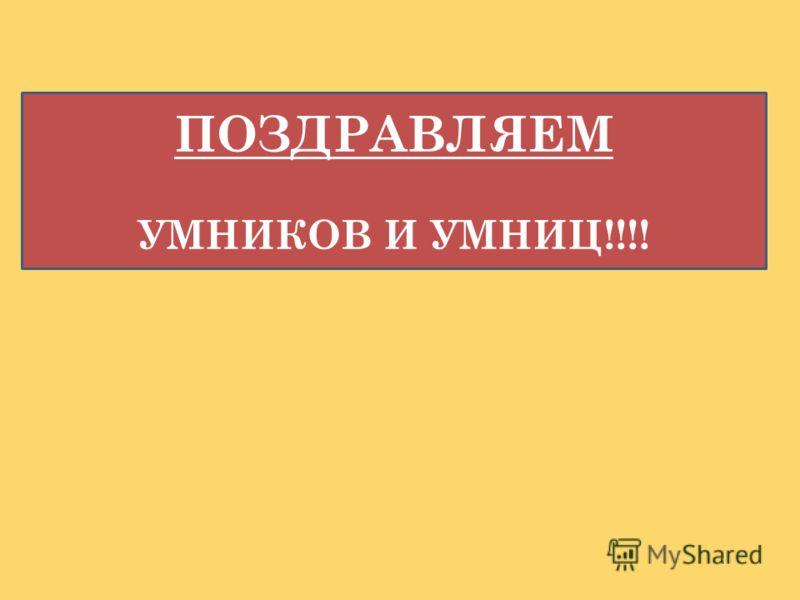 ПОЗДРАВЛЯЕМ УМНИКОВ И УМНИЦ!!!!