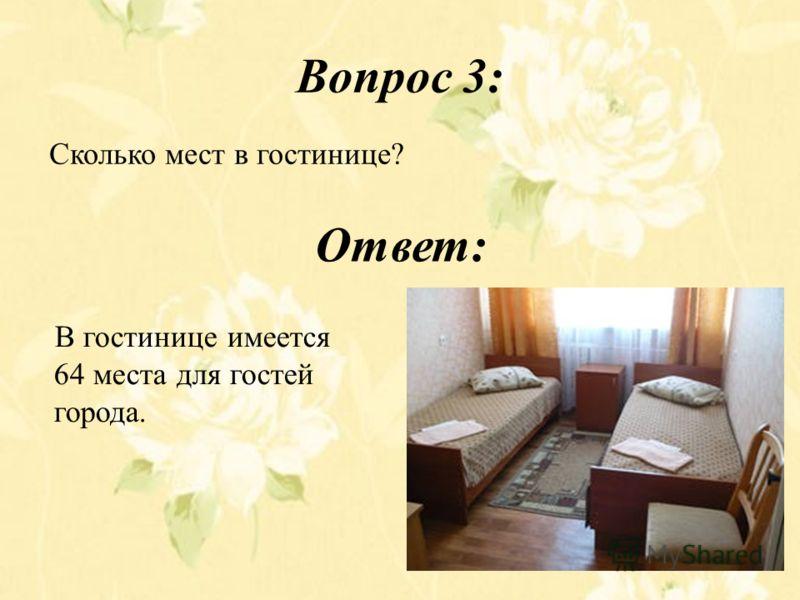 Вопрос 3: Сколько мест в гостинице? Ответ: В гостинице имеется 64 места для гостей города.