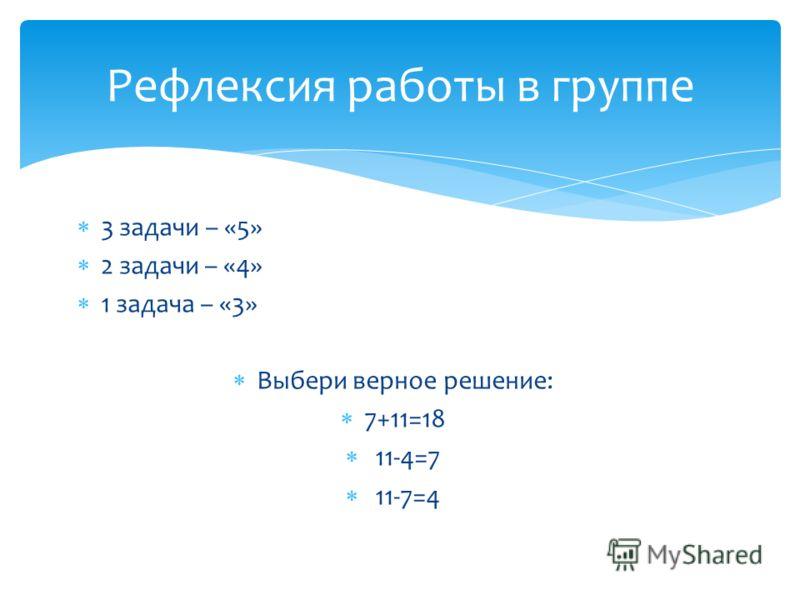 3 задачи – «5» 2 задачи – «4» 1 задача – «3» Выбери верное решение: 7+11=18 11-4=7 11-7=4 Рефлексия работы в группе