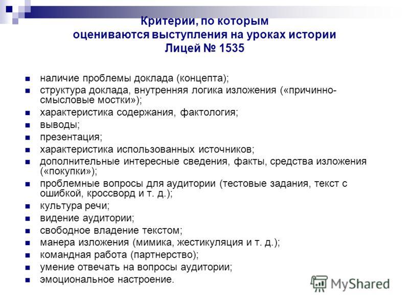 Критерии, по которым оцениваются выступления на уроках истории Лицей 1535 наличие проблемы доклада (концепта); структура доклада, внутренняя логика изложения («причинно- смысловые мостки»); характеристика содержания, фактология; выводы; презентация;