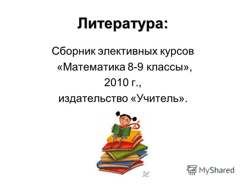 Литература: Сборник элективных курсов «Математика 8-9 классы», 2010 г., издательство «Учитель».