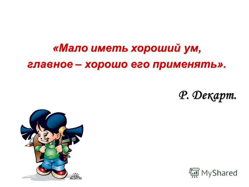 «Мало иметь хороший ум, главное – хорошо его применять». Р. Декарт.