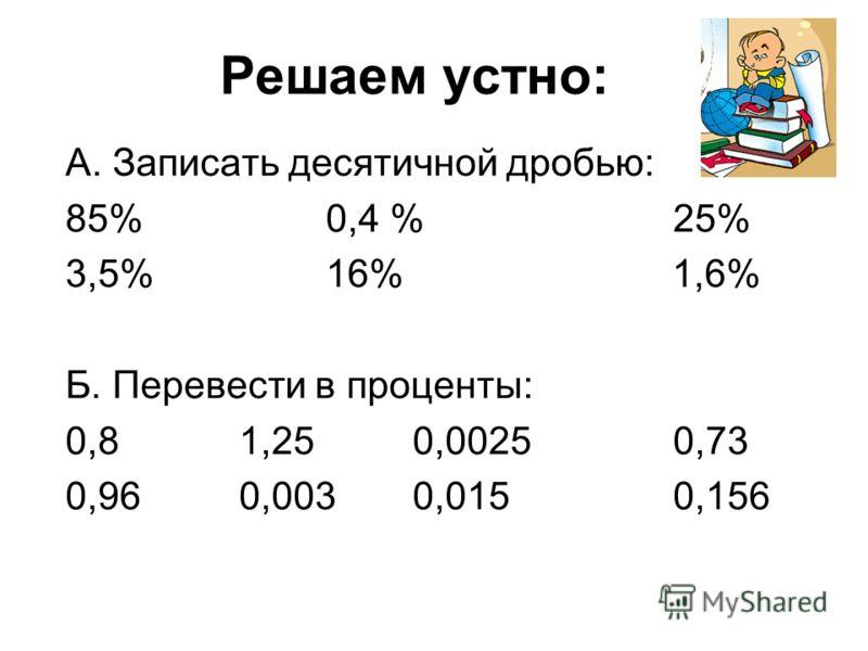 Решаем устно: А. Записать десятичной дробью: 85% 0,4 %25% 3,5%16% 1,6% Б. Перевести в проценты: 0,81,250,00250,73 0,960,0030,0150,156
