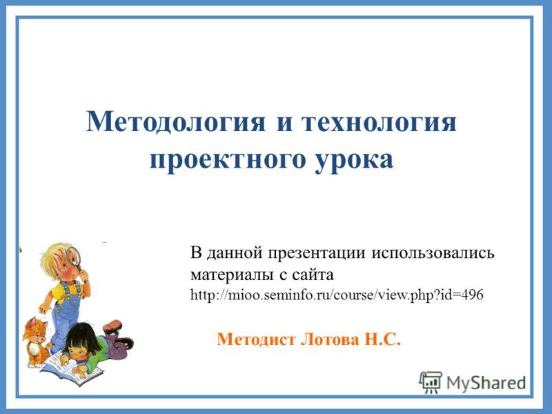 Методология и технология проектного урока Методист Лотова Н.С. В данной презентации использовались материалы с сайта http://mioo.seminfo.ru/course/view.php?id=496