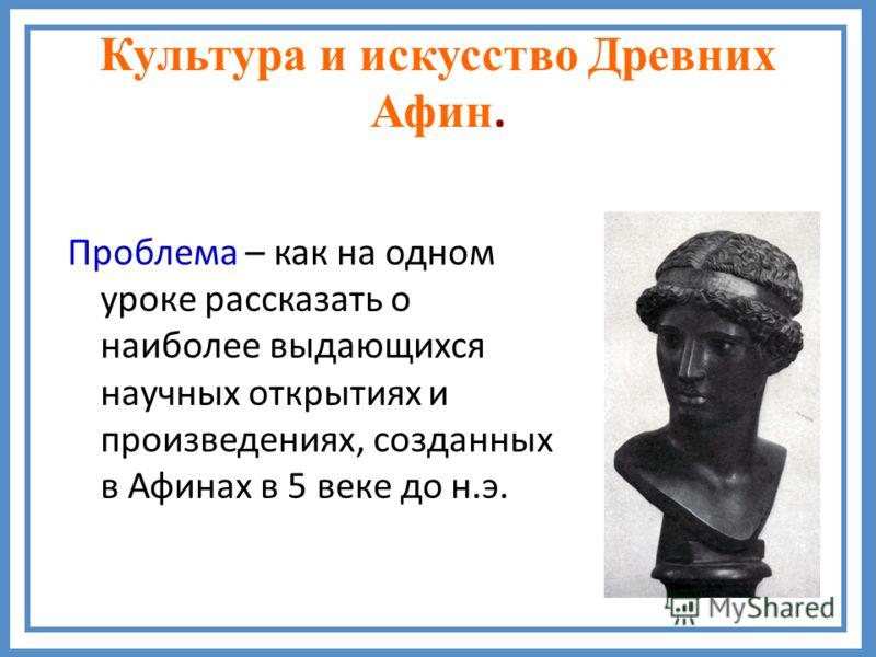 Культура и искусство Древних Афин. Проблема – как на одном уроке рассказать о наиболее выдающихся научных открытиях и произведениях, созданных в Афинах в 5 веке до н.э.