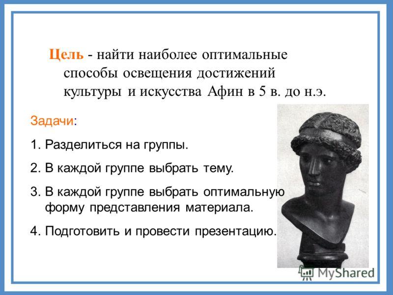 Цель - найти наиболее оптимальные способы освещения достижений культуры и искусства Афин в 5 в. до н.э. Задачи: 1.Разделиться на группы. 2.В каждой группе выбрать тему. 3.В каждой группе выбрать оптимальную форму представления материала. 4.Подготовит