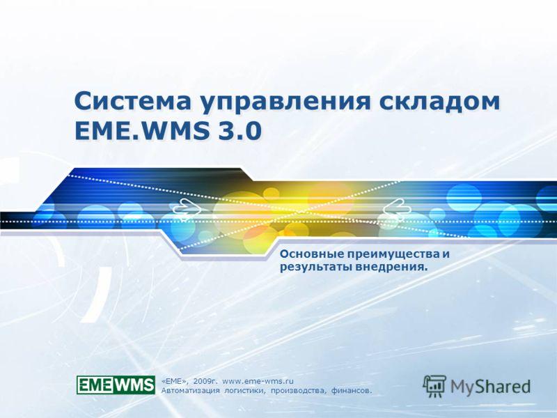 «ЕМЕ», 2009г. www.eme-wms.ru Автоматизация логистики, производства, финансов. Система управления складом EME.WMS 3.0 Основные преимущества и результаты внедрения.