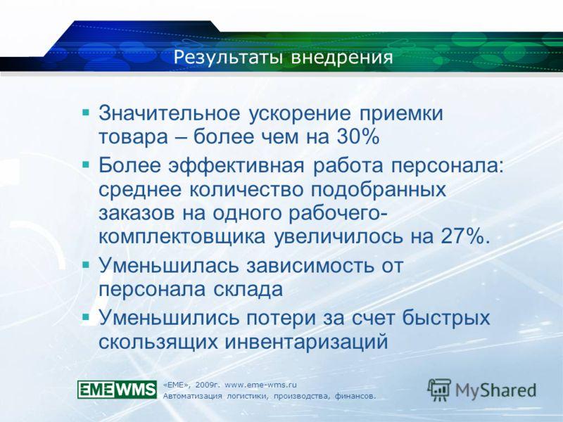 «ЕМЕ», 2009г. www.eme-wms.ru Автоматизация логистики, производства, финансов. Результаты внедрения Значительное ускорение приемки товара – более чем на 30% Более эффективная работа персонала: среднее количество подобранных заказов на одного рабочего-