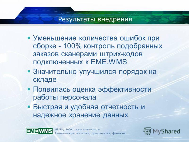 «ЕМЕ», 2009г. www.eme-wms.ru Автоматизация логистики, производства, финансов. Результаты внедрения Уменьшение количества ошибок при сборке - 100% контроль подобранных заказов сканерами штрих-кодов подключенных к EME.WMS Значительно улучшился порядок