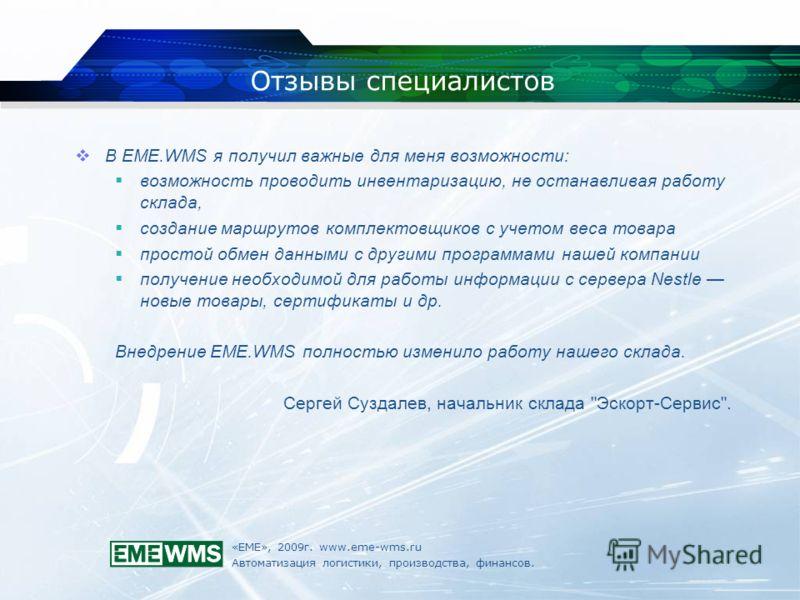 «ЕМЕ», 2009г. www.eme-wms.ru Автоматизация логистики, производства, финансов. Отзывы специалистов В EME.WMS я получил важные для меня возможности: возможность проводить инвентаризацию, не останавливая работу склада, создание маршрутов комплектовщиков