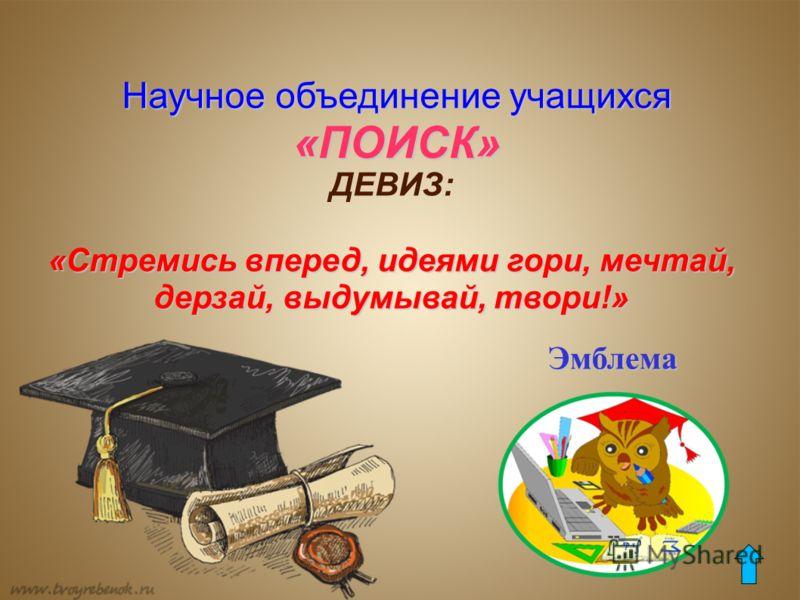 Научное объединение учащихся «ПОИСК» ДЕВИЗ: «Стремись вперед, идеями гори, мечтай, дерзай, выдумывай, твори!» Эмблема