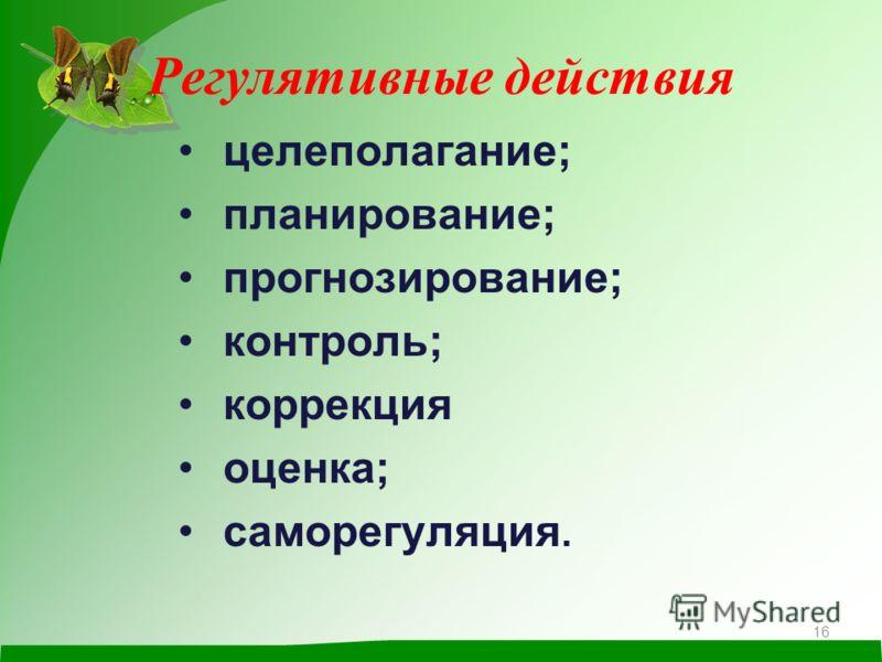 Регулятивные действия целеполагание; планирование; прогнозирование; контроль; коррекция оценка; саморегуляция. 16