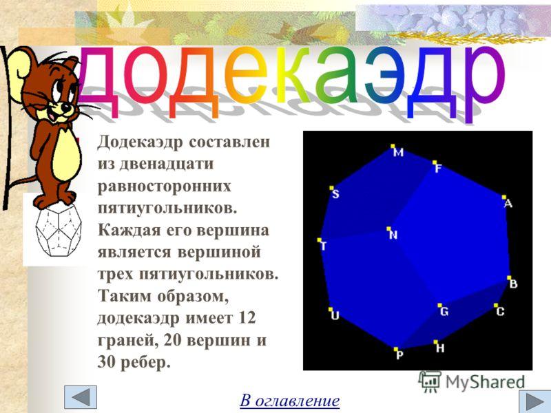 Додекаэдр составлен из двенадцати равносторонних пятиугольников. Каждая его вершина является вершиной трех пятиугольников. Таким образом, додекаэдр имеет 12 граней, 20 вершин и 30 ребер.