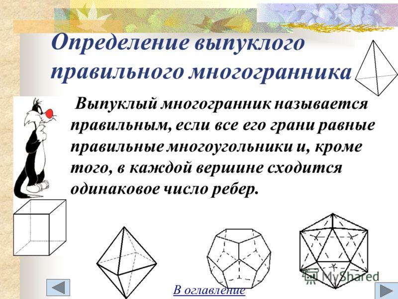 Определение выпуклого правильного многогранника Выпуклый многогранник называется правильным, если все его грани равные правильные многоугольники и, кроме того, в каждой вершине сходится одинаковое число ребер. В оглавление