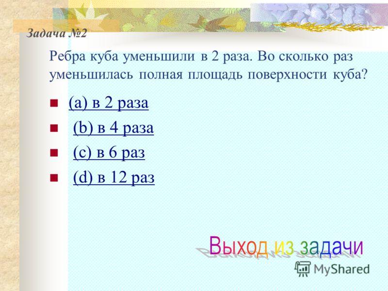 Ребра куба уменьшили в 2 раза. Во сколько раз уменьшилась полная площадь поверхности куба? (a) в 2 раза (a) в 2 раза (b) в 4 раза(b) в 4 раза (с) в 6 раз (d) в 12 раз(d) в 12 раз Задача 2
