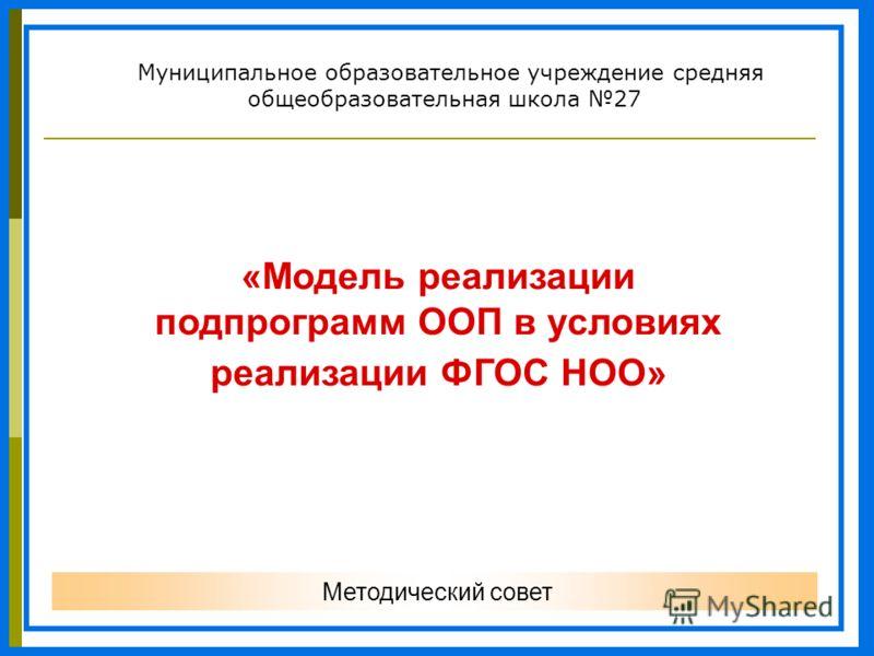 Муниципальное образовательное учреждение средняя общеобразовательная школа 27 Методический совет «Модель реализации подпрограмм ООП в условиях реализации ФГОС НОО»
