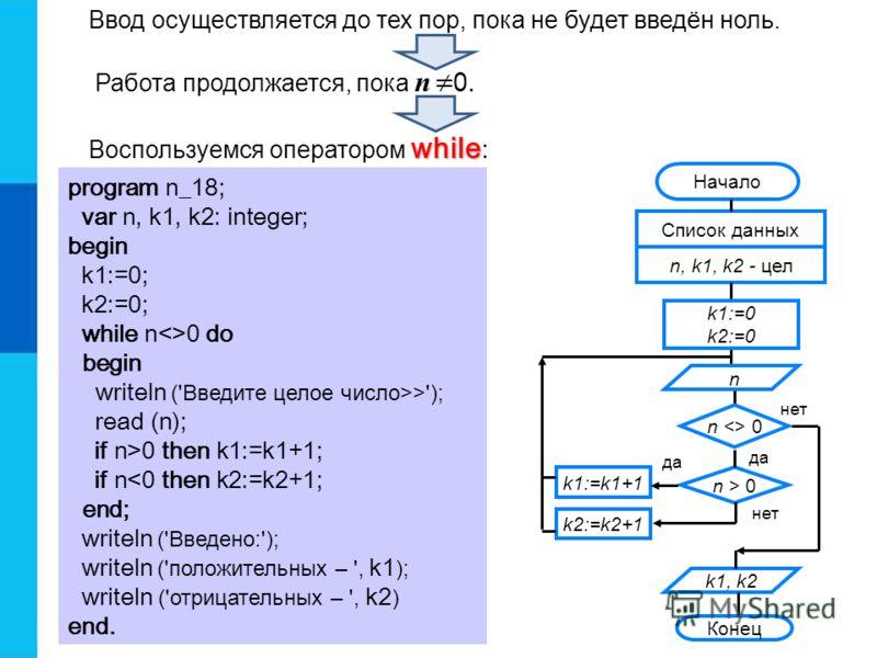 Ввод осуществляется до тех пор, пока не будет введён ноль. Работа продолжается, пока n 0. while Воспользуемся оператором while : program n_18; var n, k1, k2: integer; begin k1:=0; k2:=0; while n0 do begin writeln ('Введите целое число>>'); read (n);