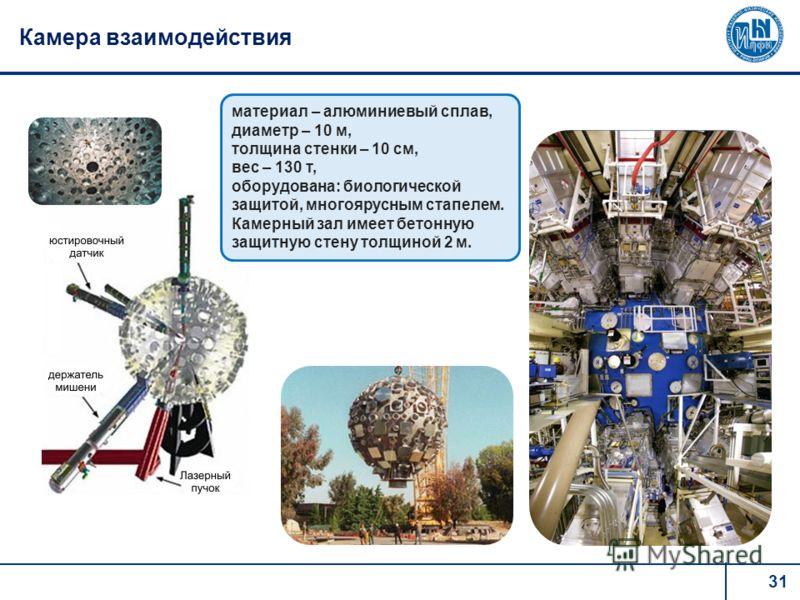31 Камера взаимодействия материал – алюминиевый сплав, диаметр – 10 м, толщина стенки – 10 см, вес – 130 т, оборудована: биологической защитой, многоярусным стапелем. Камерный зал имеет бетонную защитную стену толщиной 2 м.